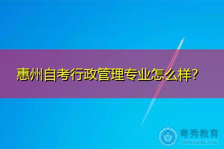 惠州自考行政管理专业怎么样?