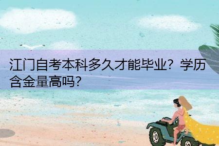 江门自考本科多久才能毕业,学历含金量高吗?