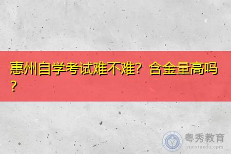 惠州自学考试难不难,含金量高吗?