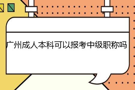 广州成人本科可以报考中级职称吗