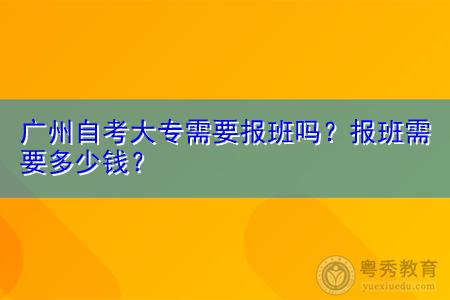 广州自考大专需要报班吗,报班需要多少钱?