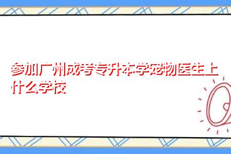 广州成考专升本兽医专业上什么学校,学制需要多少年?