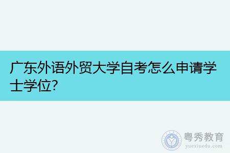 广东外语外贸大学如何,自考学士学位申请需要什么条件?