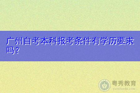 广州自考本科报考有限制学历吗,报名时间在什么时候?