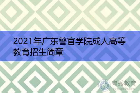 2021年广东警官学院如何,成人高等教育招生专业有哪些,报考需要什么要求?