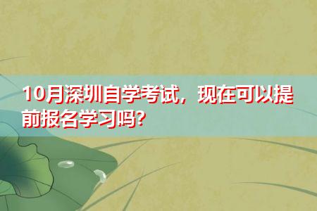 10月深圳自学考试,现在可以提前报名学习吗?
