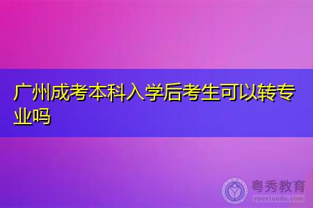 广州成考本科入学后考生可以转专业吗?