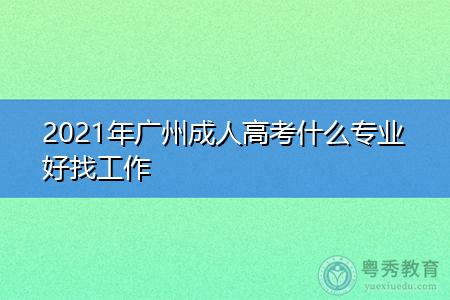 2021年广州成人高考什么专业好找工作?