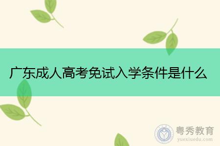 广东成人高考免试入学条件是什么?