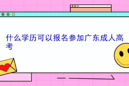 什么学历可以报名参加广东成人高考