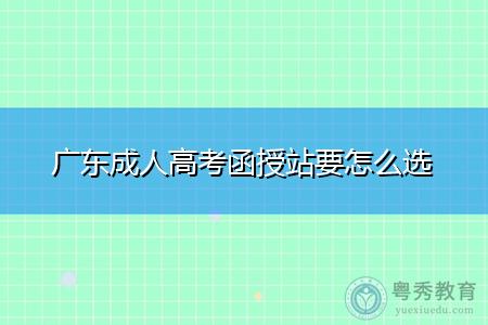 广东成人高考函授站要怎么选
