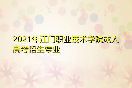 2021年江门职业技术学院成人高考招生专业有哪些?