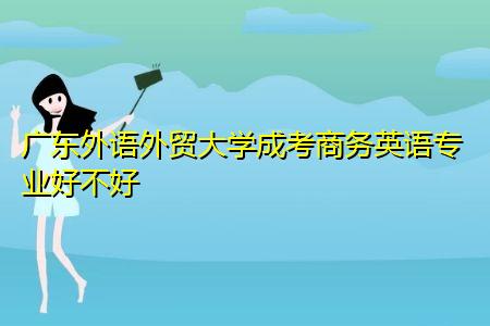 广东外语外贸大学成考商务英语专业好不好,发展前景怎么样?