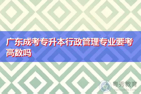 广东成考专升本行政管理专业要考高数吗,统考有几门科目?