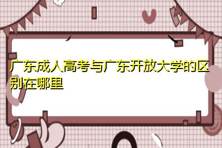 广东成人高考与广东开放大学的有什么区别,不同之处有哪些?