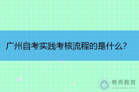 广州自考实践考核流程的是什么,成绩什么时候会公布?
