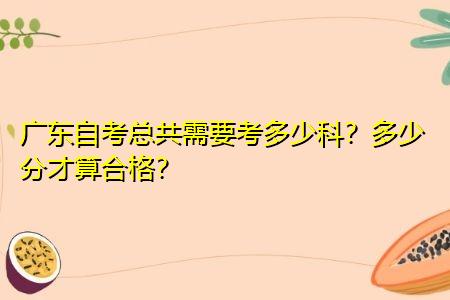 广东自考总共需要考多少科,多少分才算合格?