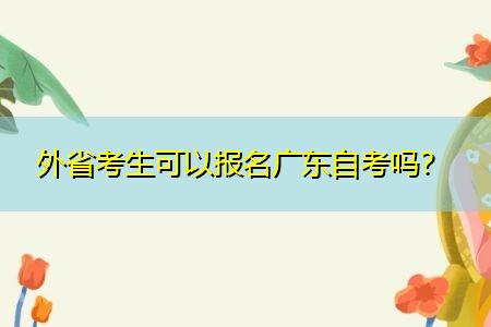 外省考生可以报名广东自考吗,哪些学校和专业可以报考?