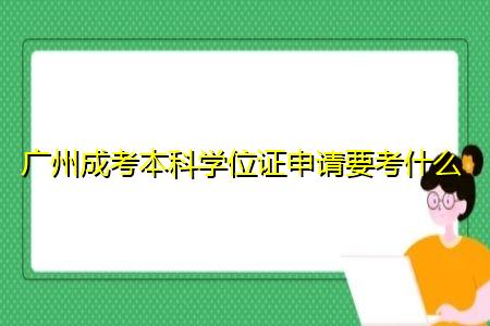 广州成考本科学位证申请要考什么,每年的报考时间在什么时候?