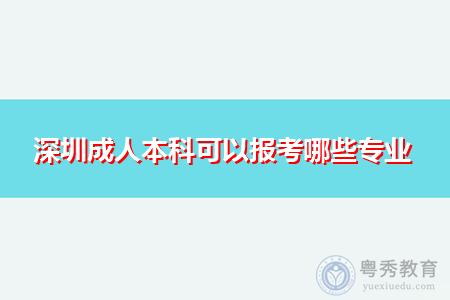 深圳成人本科可以报考的专业和学校有哪些?