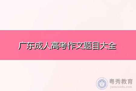 广东成人高考作文题目大全分享,让考生写作更容易!