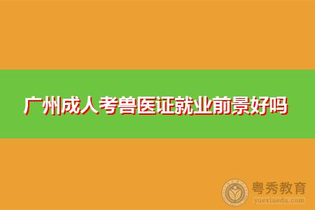 广州成人报考兽医证就业前景好吗,可从事哪些工作?