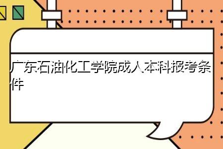 广东石油化工学院成人本科需要什么报考条件,考试时间是在什么时候?