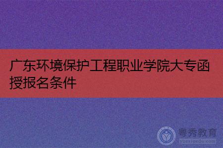 广东环境保护工程职业学院大专函授报名条件有哪些呢?