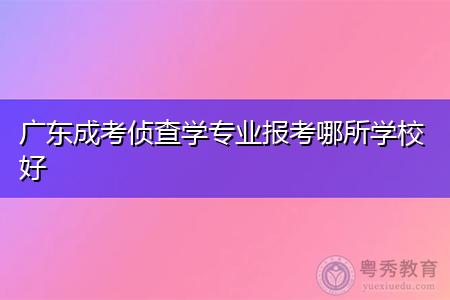 广东成考侦查学专业报考哪所学校好,该专业适合什么人员?