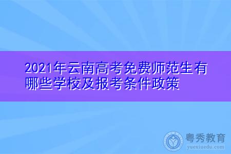 2021年云南高考免费师范生有哪些学校(附报考条件政策)