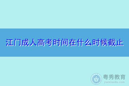 江门成人高考时间在什么时候截止,考生如何在网上进行报名?