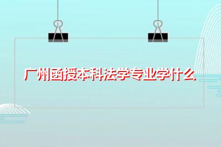 广州函授本科法学专业学什么,核心课程都有哪些?
