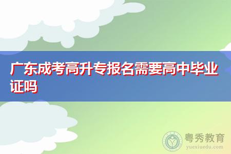 广东成考高升专报名需要高中毕业证吗,考试内容有哪些课程?