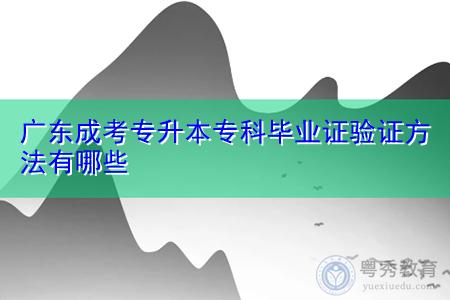 广东成考专升本专科毕业证验证方法有哪些?