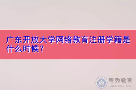 广东开放大学网络教育什么时候注册学籍,学历文凭能够出国留学吗?