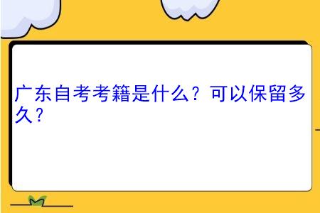 广东自考考籍是什么,可以保留多久?