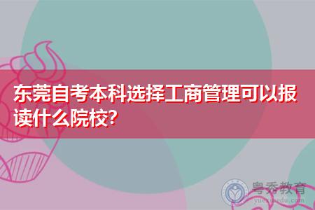 东莞自考本科选择工商管理可以报读什么院校和专业?