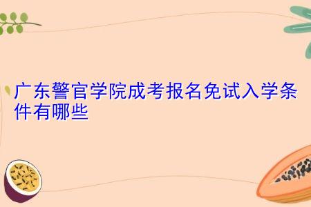 广东警官学院成考报名免试入学条件有哪些?