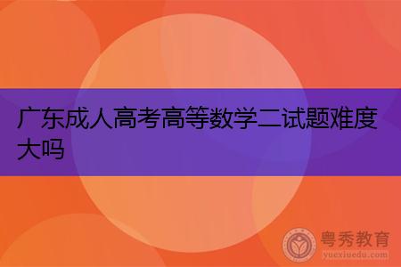 广东成人高考高等数学二试题难度大吗,复习的时候有什么要注意的?