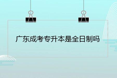 广东成考专升本是全日制吗?
