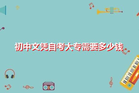 初中文凭自考大专需要多少钱,补考需要缴纳补考费吗?