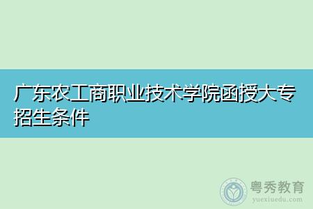 广东农工商职业技术学院函授大专招生条件