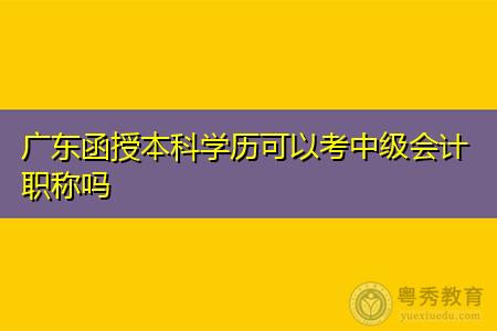 广东函授本科学历可以考中级会计职称吗,参加考试需要满足什么条件?