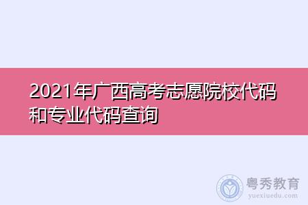 2021年广西高考志愿院校代码和专业代码查询