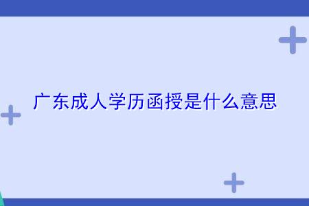 广东成人学历函授是什么意思