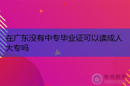 广东没有中专毕业证可以读成人大专吗,不能读的话怎么办?