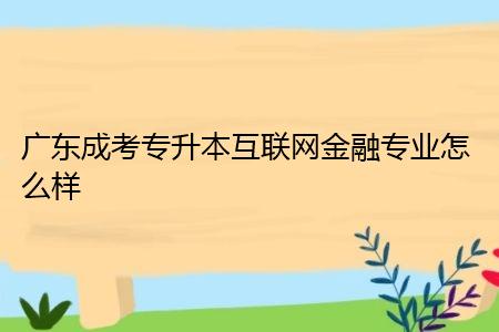 广东成考专升本互联网金融专业怎么样,要在学校修读多少年?