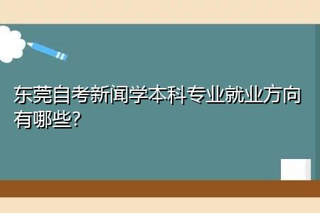 东莞自考新闻学本科专业考什么内容,就业方向有哪些?