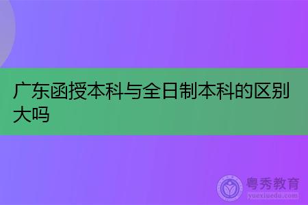 广东函授本科与全日制本科有什么区别,考试难度和含金量有何不同?
