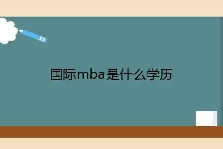 国际mba是什么学历,获取证书的流程是什么?